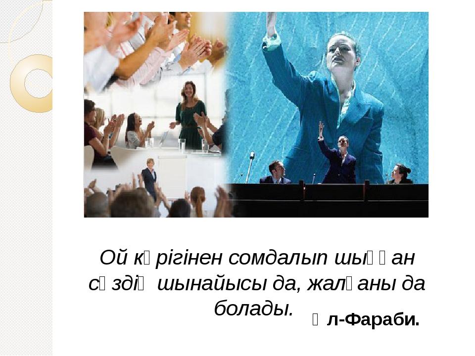 Ой көрігінен сомдалып шыққан сөздің шынайысы да, жалғаны да болады. Әл-Фараб...