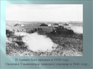 В Армию был призван в 1939 году. Окончил Ульяновское танковое училище в 1941