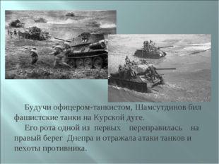 Будучи офицером-танкистом, Шамсутдинов бил фашистские танки на Курской дуге.