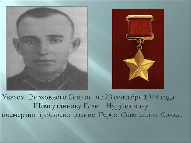 Указом Верховного Совета от 23 сентября 1944 года Шамсутдинову Гали Нуруллови...