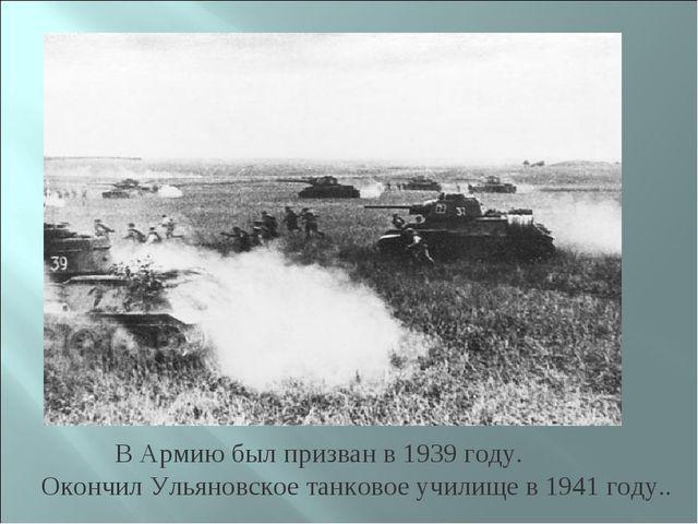 В Армию был призван в 1939 году. Окончил Ульяновское танковое училище в 1941...