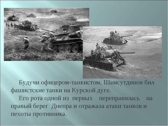 Будучи офицером-танкистом, Шамсутдинов бил фашистские танки на Курской дуге....
