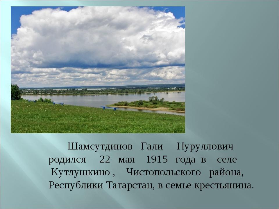 Шамсутдинов Гали Нуруллович родился 22 мая 1915 года в селе Кутлушкино , Чис...