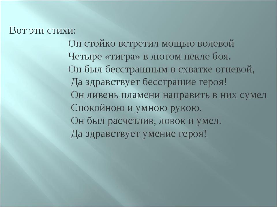 Вот эти стихи: Он стойко встретил мощью волевой Четыре «тигра» в лютом пекле...