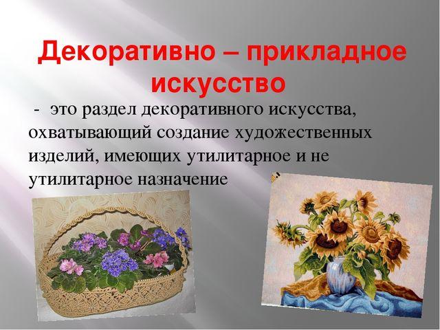 Декоративно – прикладное искусство - это раздел декоративного искусства, охва...