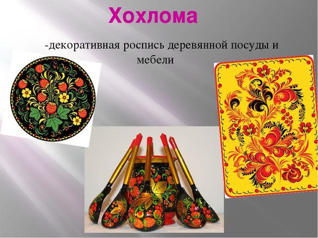 Хохлома -декоративная роспись деревянной посуды и мебели
