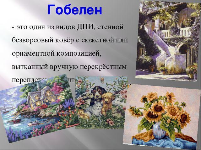 Гобелен - это один из видов ДПИ, стенной безворсовый ковёр с сюжетной или орн...