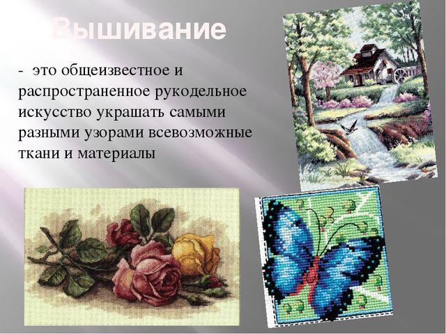 Вышивание - это общеизвестное и распространенное рукодельное искусство украша...