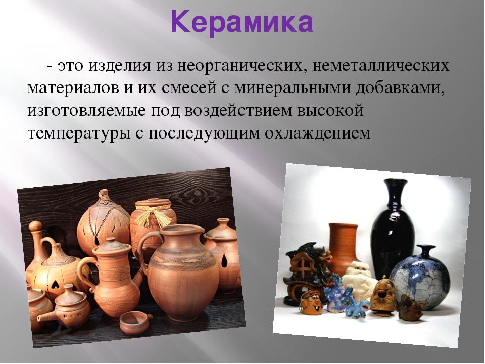 Керамика - это изделия из неорганических, неметаллических материалов и их сме...