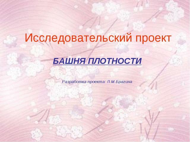 Исследовательский проект БАШНЯ ПЛОТНОСТИ Разработка проекта: Л.М.Брагина