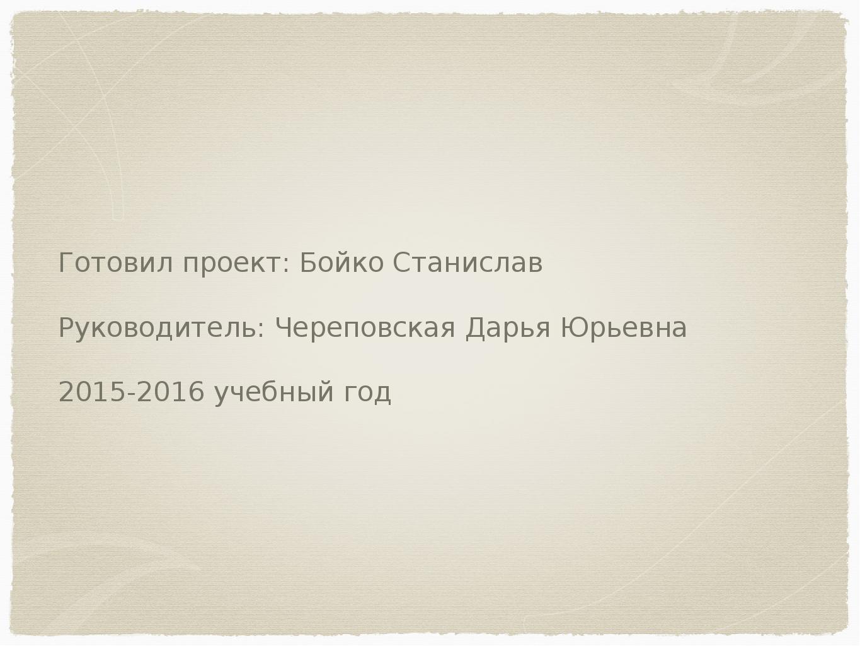 Готовил проект: Бойко Станислав Руководитель: Череповская Дарья Юрьевна 2015-...