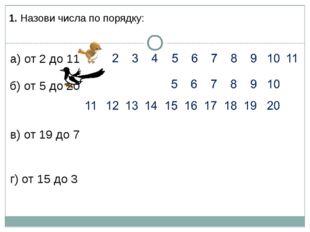 1. Назови числа по порядку: а) от 2 до 11 б) от 5 до 20 в) от 19 до 7 г) от 1