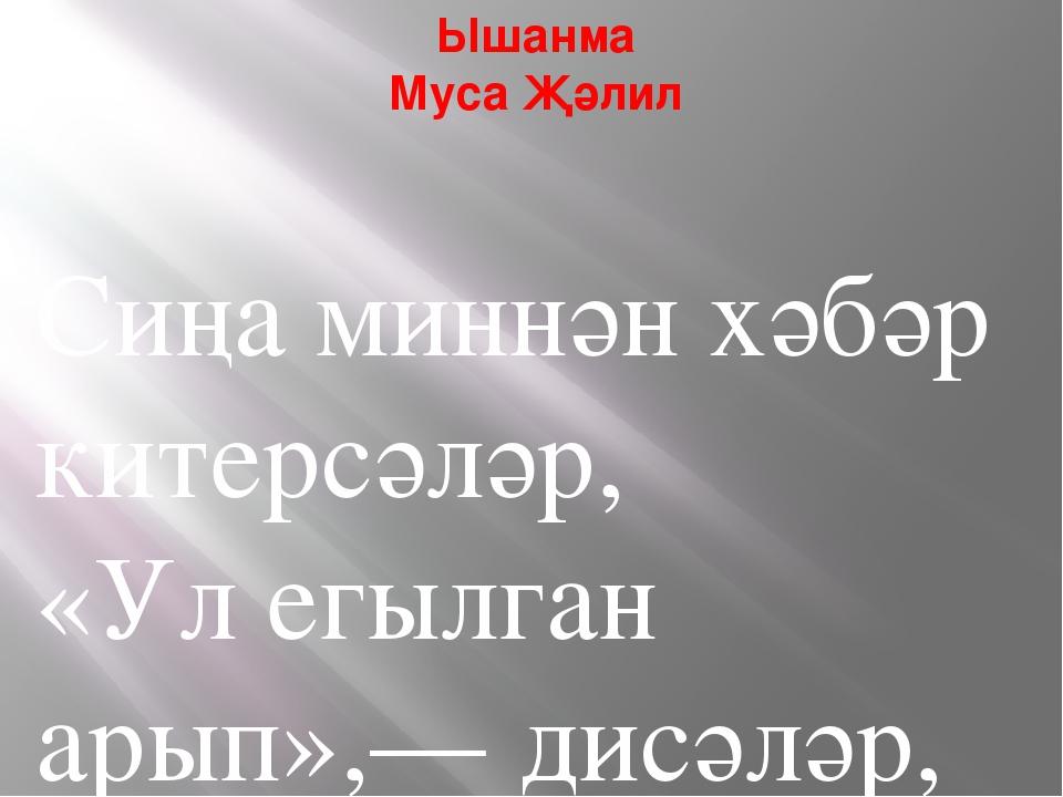 Ышанма Муса Җәлил Сиңа миннән хәбәр китерсәләр, «Ул егылган арып»,— дисәләр,...