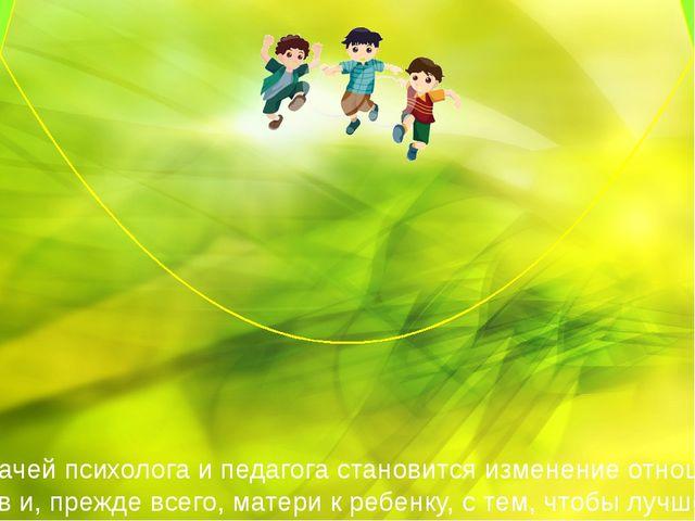 Основной задачей психолога и педагога становится изменение отношения близких...