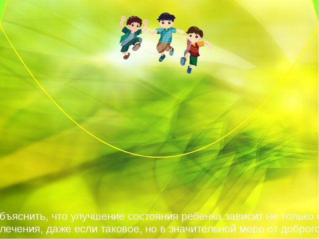 Матери нужно объяснить, что улучшение состояния ребенка зависит не только от...