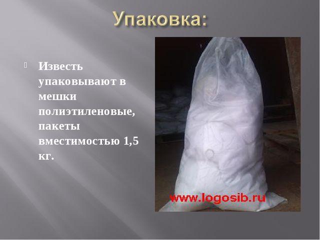 Известь упаковывают в мешки полиэтиленовые, пакеты вместимостью 1,5 кг.