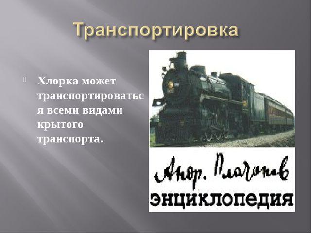 Хлорка может транспортироваться всеми видами крытого транспорта.