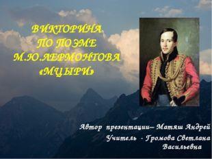 ВИКТОРИНА ПО ПОЭМЕ М.Ю.ЛЕРМОНТОВА «МЦЫРИ» Автор презентации– Матяш Андрей Учи
