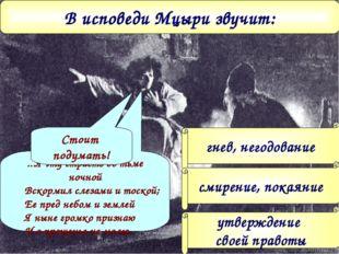 В исповеди Мцыри звучит: гнев, негодование смирение, покаяние утверждение сво