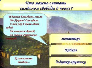 Что можно считать символом свободы в поэме? монастырь Кавказ девушку-грузинку