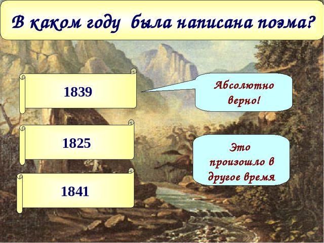 В каком году была написана поэма? 1839 1825 1841 Абсолютно верно! Это произош...