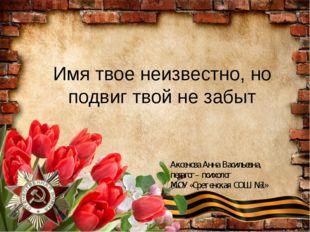 Имя твое неизвестно, но подвиг твой не забыт Аксенова Анна Васильевна, педаго
