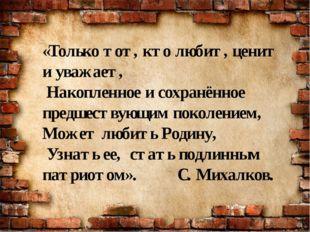 «Только тот, кто любит, ценит и уважает, Накопленное и сохранённое предшеству