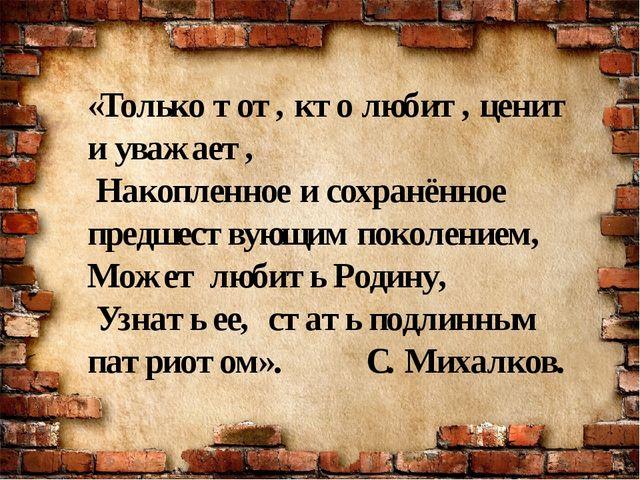«Только тот, кто любит, ценит и уважает, Накопленное и сохранённое предшеству...