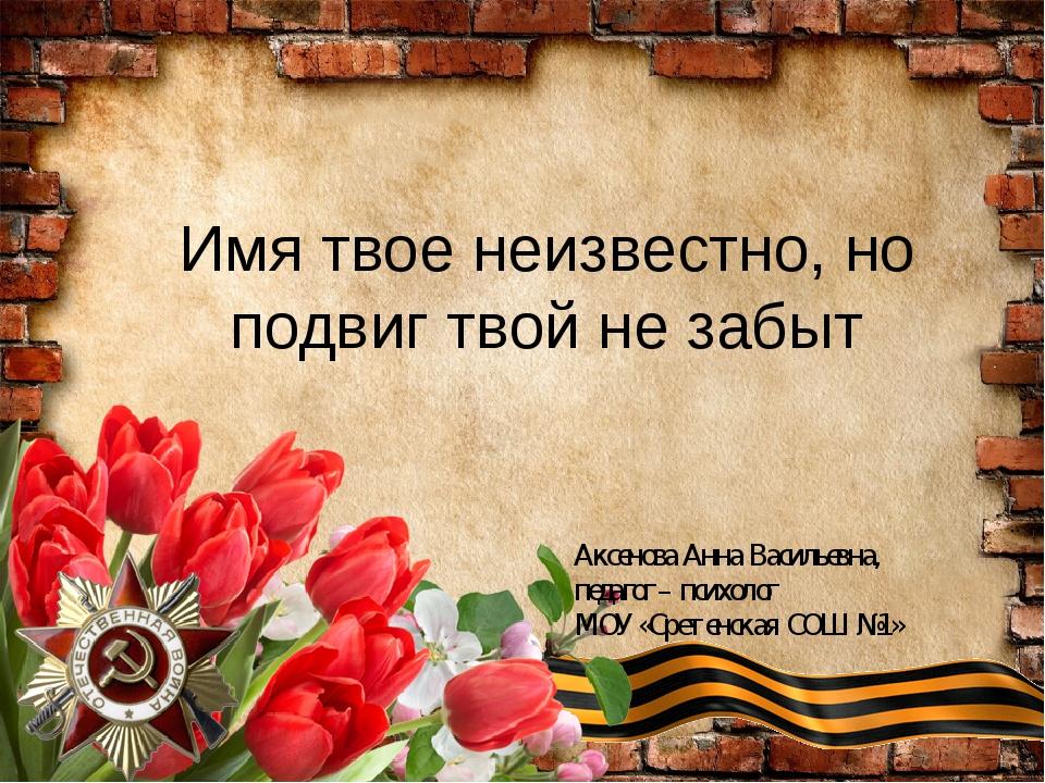 Имя твое неизвестно, но подвиг твой не забыт Аксенова Анна Васильевна, педаго...