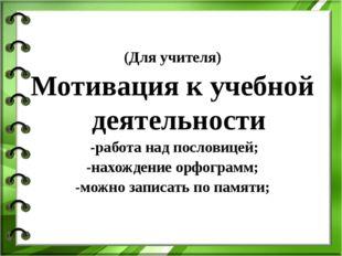 (Для учителя) Мотивация к учебной деятельности -работа над пословицей; -нахож