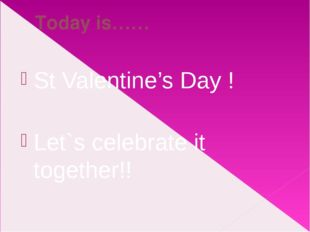 Today is…… St Valentine's Day ! Let`s celebrate it together!!