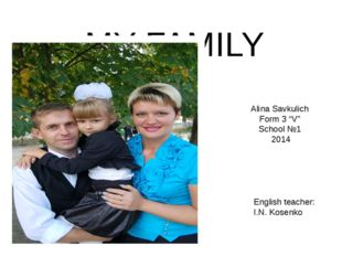 "MY FAMILY Alina Savkulich Form 3 ""V"" School №1 2014 English teacher: I.N. Kos"