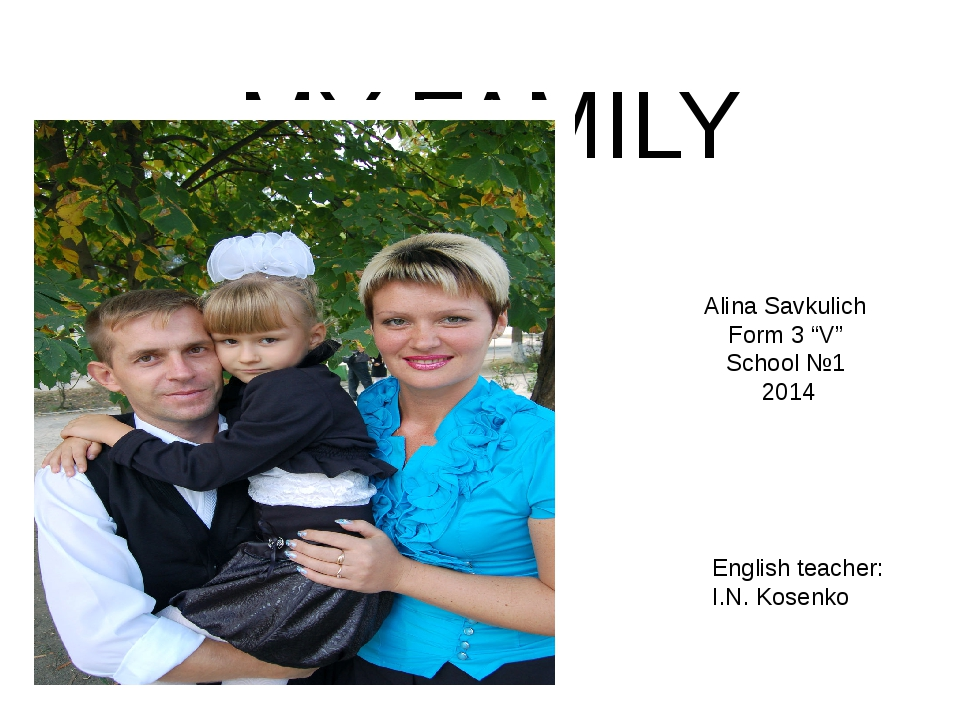 "MY FAMILY Alina Savkulich Form 3 ""V"" School №1 2014 English teacher: I.N. Kos..."