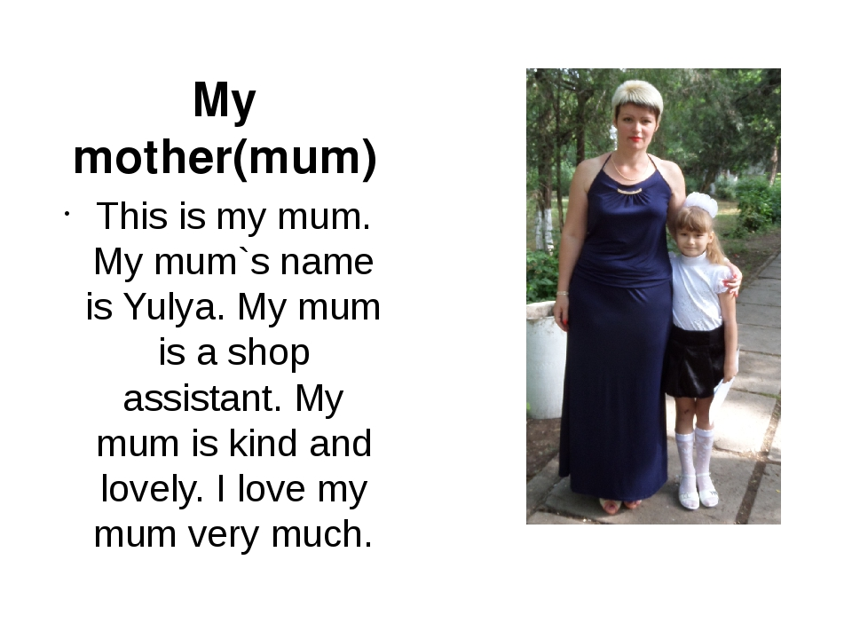 This is my mum. My mum`s name is Yulya. My mum is a shop assistant. My mum is...