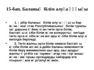 15-бап. Баланың бiлiм алуға құқығы   1. Әрбiр баланың бiлiм алуға құқығ