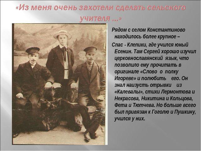 Рядом с селом Константиново находилось более крупное – Спас - Клепики, где у...