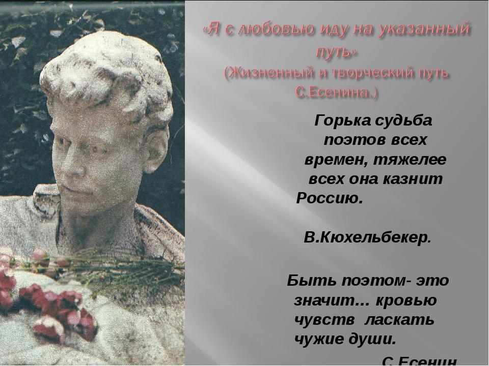 Горька судьба поэтов всех времен, тяжелее всех она казнит Россию. В.Кюхельбе...