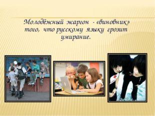 Молодёжный жаргон - «виновник» того, что русскому языку грозит умирание.