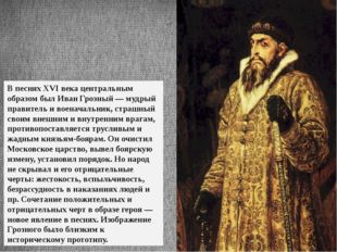 В песнях XVI века центральным образом был Иван Грозный — мудрый правитель и в