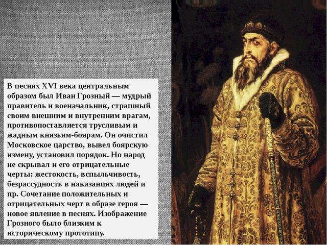 В песнях XVI века центральным образом был Иван Грозный — мудрый правитель и в...