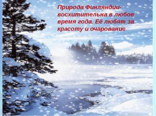 Природа Финляндии- восхитительна в любое время года. Её любят за красоту и оч