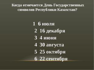 Когда отмечается День Государственных символов Республики Казахстан? 1 6 июля
