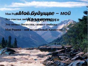 «Моё будущее – мой Казахстан» Моя Родина – это красота природы, Это счастья