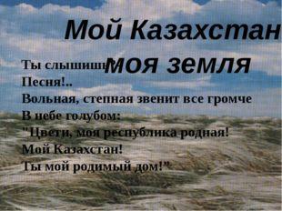 Мой Казахстан - моя земля Ты слышишь?- Песня!.. Вольная, степная звенит все г
