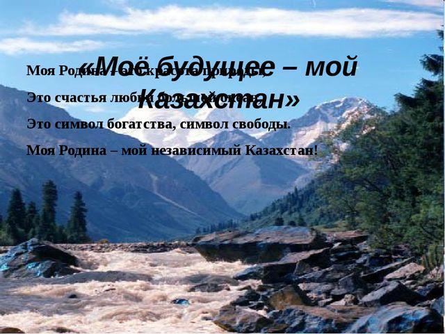 «Моё будущее – мой Казахстан» Моя Родина – это красота природы, Это счастья...