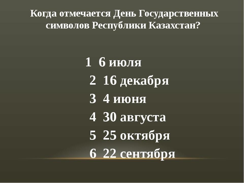 Когда отмечается День Государственных символов Республики Казахстан? 1 6 июля...