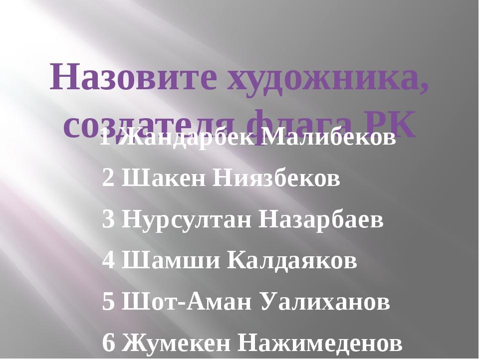 Назовите художника, создателя флага РК 1 Жандарбек Малибеков 2 Шакен Ниязбек...