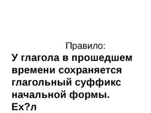 Правило: У глагола в прошедшем времени сохраняется глагольный суффикс началь