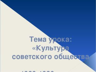 Тема урока: «Культура советского общества 1960-1980 – х гг.»