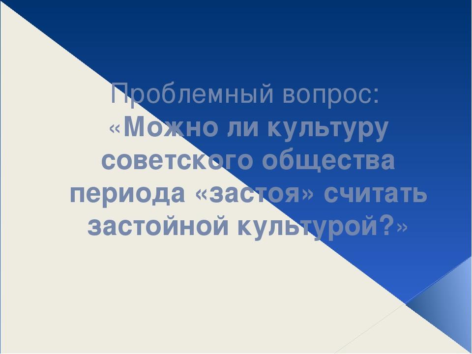 Проблемный вопрос: «Можно ли культуру советского общества периода «застоя» с...